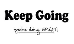 Keep Going...!! You are doing great <3  Say it to everyone who is improving or trying to improve.