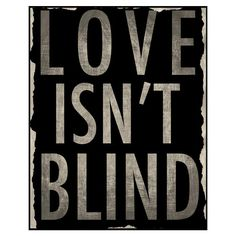love isn't blind... love sees everything. and loves despite the everything that it sees. but maybe i'm just blind.