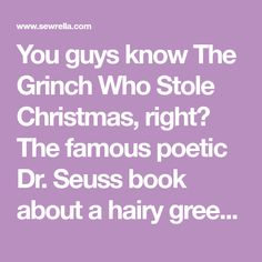 You guys know The Grinch Who Stole Christmas, right? The famous poetic Dr. Seuss book about a hairy green fellow who was just such a… GRINCH! He hated Christmas and all the spirit and joy that swept through Whoville during the holidays. He stayed up on his snowy mountain and refused to take any partRead More