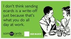 I don't think sending ecards is a write-off just because that's what you do all day at work.