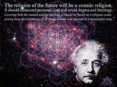 """The religion of the future will be a cosmic religion. It should transcend personal god and avoid dogma and theology. Covering both the natural and the spiritual, it should be based on a religious sense arising from the experience of all things natural and spiritual as a meaningful unity."" - Albert Einstein"