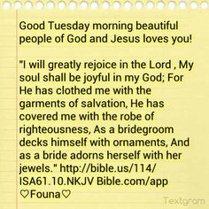 """Good Tuesday morning beautiful people of God and Jesus loves you!  """"I will greatly rejoice in the Lord , My soul shall be joyful in my God; For He has clothed me with the garments of salvation, He has covered me with the robe of righteousness, As a bridegroom decks himself with ornaments, And as a bride adorns herself with her jewels."""" http://bible.us/114/ISA61.10.NKJV Bible.com/app ♡Founa♡"""