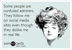 Baha! FB! Don't friend me! Eww. If we are and you post dumb, annoying, desperate shit I will unfriend you. And, if I don't want to hear you cry because I unfriended you, Im just going to hide you from my newsfeed so get the hint if we don't talk!