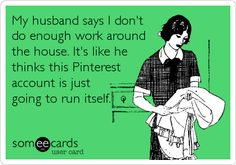 My husband says I don't do enough work around the house. It's like he thinks this Pinterest account is just going to run itself. - HA HA !