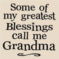 How true---There is nothing like being a Grandma! I love it!