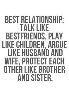 Best Relationship: Talk like best friends, play like children, argue like husband & wife, protect each other like brother & sister.