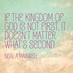"""As Elder Maxwell http://pinterest.com/pin/24066179228836158 has observed, """"If you have not chosen the kingdom of God first, it will in the end make no difference what you have chosen instead."""" … """"We must put God in the forefront of everything else. When we [do], all other things fall into their proper place or drop out of our lives. Our love of the Lord will govern the claims for our affection, the demands on our time, the interests we pursue, and the order of our priorities."""" –Ezra T…"""