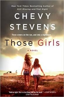 July 2015 I can depend on Chevy Stevens to deliver me a page-turning thriller, one that I usually read in one sitting. And she does just that in THOSE GIRLS. The book opens in a small town in western Canada where the Campbell sisters --- Jess, Courtney and Dani --- live pretty much on their own. Their mom has died, and they have bonded together to survive life with their alcoholic father, whose appearances at home are sporadic and volatile. Fear surrounds them; it defines their world.