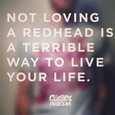 You have no idea what you're missing. Redheads do everything better <3
