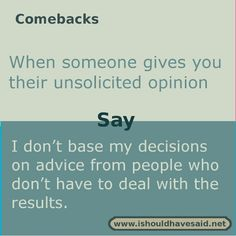 to say to someone who gives you unsolicited advice When someone gives you unsolicited advice use this comeback. Check out our top ten comeback lists.When someone gives you unsolicited advice use this comeback. Check out our top ten comeback lists. Funny Insults And Comebacks, Witty Insults, Savage Comebacks, Snappy Comebacks, Clever Comebacks, Funny Comebacks, Awesome Comebacks, Best Comebacks Ever, Sarcasm Quotes