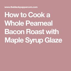 How to Cook a Whole Peameal Bacon Roast with Maple Syrup Glaze