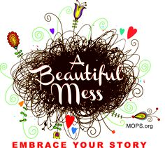 """MOPS theme 2013-14...A Beautiful Mess - Embrace Your Story...Ephesians 2:10 """"For we are God's masterpiece. He has created us anew in Christ Jesus, so we can do the good things he planned for us long ago."""""""