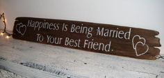 Happiness is Being Married to Your Best Friend. love these words but different style and location