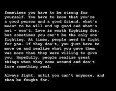 Always fight, until you can't anymore, and then be fought for.