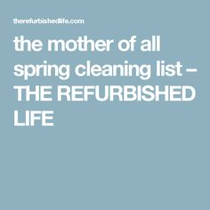 the mother of all spring cleaning list – THE REFURBISHED LIFE