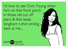 Id love to see Chris Young when hes on that front porch in those old cut off jeans & that texas longhorn t-shirt smiling back at me.... (HA! this one is cute)