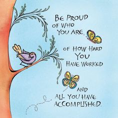 Be proud of who you are, of how hard you have worked and all you have accomplished.