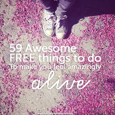 59 Awesome FREE things to do to Feel Amazingly Alive. This is a GREAT list.