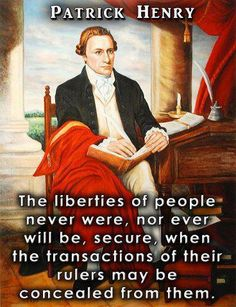 The liberties of people never were, nor ever will be, secure, when the transactions of their rulers may be concealed from them.  ~  Patrick Henry