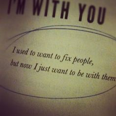 I used to want to fix people, but now I just want to be with them.