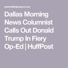 Dallas Morning News Columnist Calls Out Donald Trump In Fiery Op-Ed | HuffPost