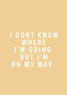 I don't know where I'm going, but I'm on my way