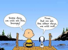 Charlie Brown: Someday, we will all die Snoopy. Snoopy: True, but on all the other days, we will not. The Words, Great Quotes, Inspirational Quotes, Im Fine Quotes, Snoopy Quotes, Cartoon Quotes, Charlie Brown And Snoopy, Charlie Brown Quotes, Caricature