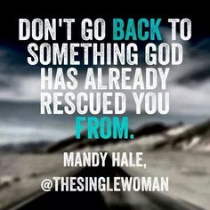 Mandy Hale quotes. Do not go back to something God has already rescued you from. Tell yourself this till you believe in it