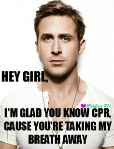 Hey girl, I'm glad you know CPR, cause you're taking my breath away. Nursing humor. Nurse funny. Registered Nurses. RN. Medical. CPR. Ryan Gosling hey girl meme. Fabulous RN.
