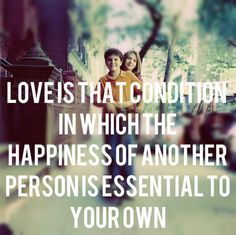 love is that condition in which the happiness of anther person is essential to your own.