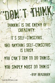 """""""Don't think. Thinking is the enemy of creativity. It's self-conscious, and anything self-conscious is lousy. You can't try to do things. You simply must do things."""" ~Ray Bradbury"""