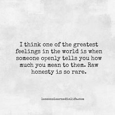 "Lessons Learned in Life | Honesty is so rare. ""I think one of the greatest feelings in the world is when someone openly tells you how much you mean to them. Raw honesty is so rare."""
