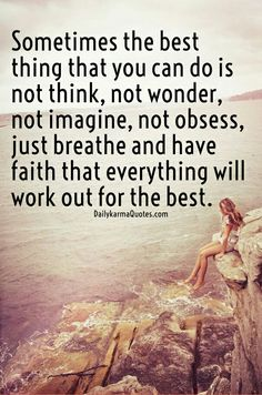 Sometimes the best thing you can do is not think,...