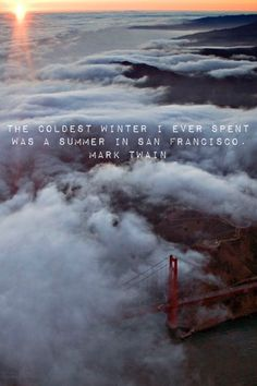 """The coldest winter I ever spent was a summer in San Francisco."" Mark Twain."
