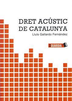 Dret acústic de Catalunya / Lluís Gallardo Fernàndez ; editora: Ana Belén  Almécija Casanova. Barcelona : De Guàrdia Cat, 2014. Sig. 349.6(460.23) Gal