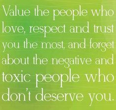 This is very good life advice. You owe it to yourself to spend time only with those people who value and respect you.