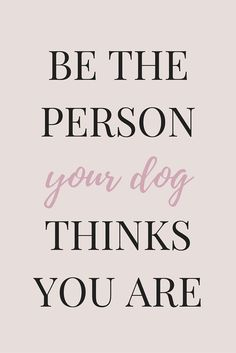 Dog Quote *Be the person your dog thinks you are* http://www.greenbutterflybrands.com/