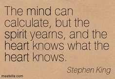 The mind can calculate, but the spirit yearns, and the heart knows what the heart knows. Stephen King