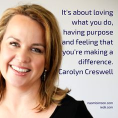 It's about loving what you do, having purpose and feeling that you're making a difference. Carolyn Creswell