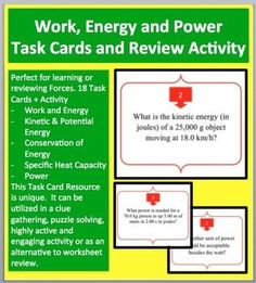 This 18 Work, Energy and Power Task Card resource covers Work and Energy, Kinetic and Gravitational Potential Energy, The Law of Conservation of Energy, Energy Efficiency, Specific Heat Capacity and Power. This resource is very unique. It can be utilized in a clue gathering, puzzle solving, highly active and engaging activity for those learning about solving Force Problems or as an alternative to worksheet review for older students. What I love to do is have the kids go through the activity…