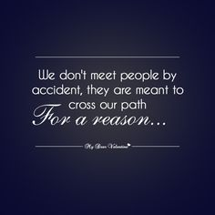 We don't meet people by accident, they are meant to cross our path for a reason.