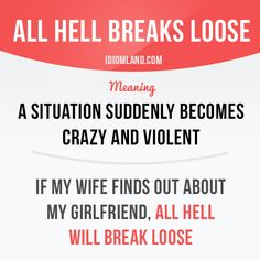 """All hell breaks loose"" means ""a situation suddenly becomes crazy and violent"". Example: If my wife finds out about my girlfriend, all hell will break loose. English Vocabulary Words, English Phrases, English Idioms, English Tips, English Lessons, Learn English, Slang Phrases, Idioms And Phrases, English Language Learning"