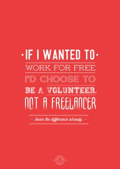 If I Wanted to Work for Free, I'd Choose to be a Volunteer, Not a Freelancer. Learn the Difference Already.