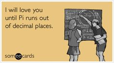 I will love you until Pi runs out of decimal places. Nerd love<3