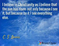 I believe in Christianity as I believe that the sun has risen: not only because I see it, but because by it I see everything else. / C. S. Lewis