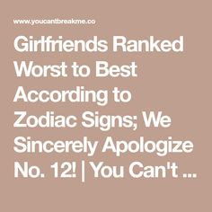 Girlfriends Ranked Worst to Best According to Zodiac Signs; We Sincerely Apologize No. 12! | You Can't Break Me