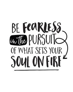 Happy Thoughts: Inspirational quotes to brighten your space! This listing is for a digital download of inspirational quote print, Be fearless in the pursuit of what sets your soul on fire. Give this typography motivational print to friends, family, or keep it for yourself! Each