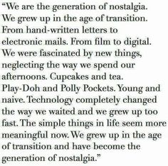We are the generation of nostalgia. We grew up in the age of transition. We grew up in the age of transition and have become the generation of nostalgia.