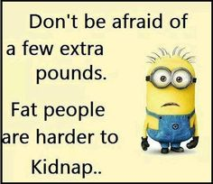 Don't be afraid of a few extra pounds. Fat people are harder to Kidnap.... Now I love this!