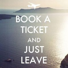 to leave that what i have to do. or i wouldnt ever leave. if you got a ticket you have to go